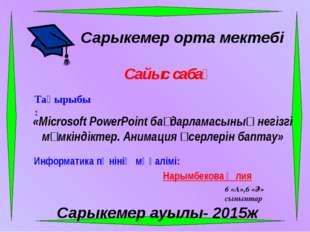 Сарыкемер орта мектебі Сайыс сабақ Тақырыбы: «Microsoft PowerPoint бағдарлам