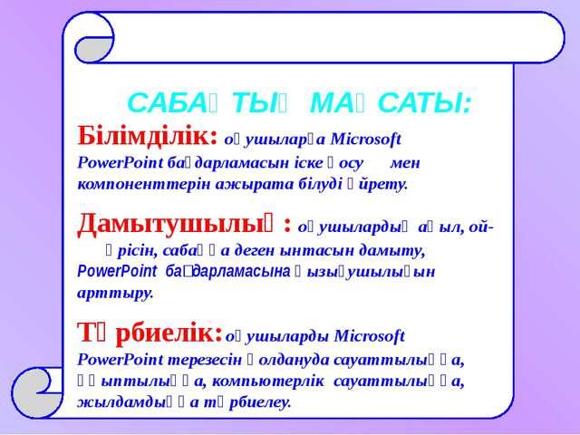 САБАҚТЫҢ МАҚСАТЫ: Білімділік: оқушыларға Microsoft PowerPoint бағдарламасын...