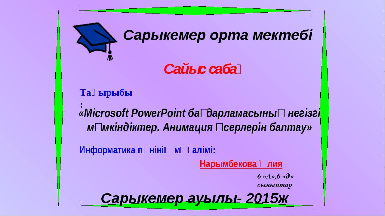 Сарыкемер орта мектебі Сайыс сабақ Тақырыбы: «Microsoft PowerPoint бағдарлам...
