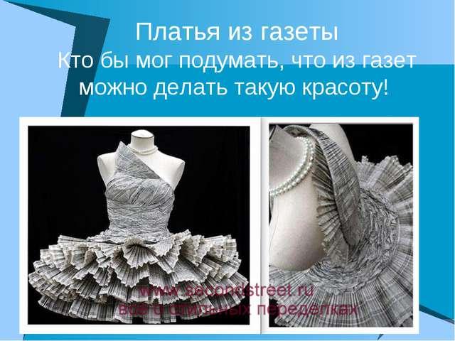 Платья из газеты Кто бы мог подумать, что из газет можно делать такую красоту!
