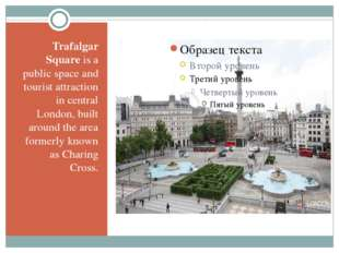 Trafalgar Square is a public space and tourist attraction in central London,
