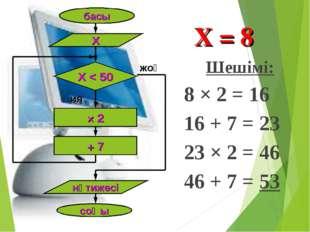 Шешімі: 8 × 2 = 16 16 + 7 = 23 23 × 2 = 46 46 + 7 = 53 басы Х Х < 50 × 2 + 7