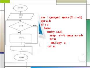 алг қадамдық цикл (бүт а,b) арг a, b нәт а басы енгізу (а,b) егер а>=b онда a