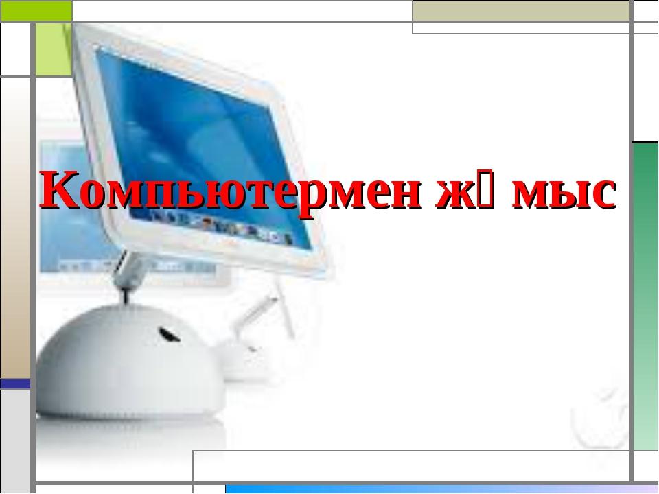 Компьютермен жұмыс