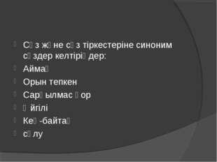 Сөз және сөз тіркестеріне синоним сөздер келтіріңдер: Аймақ Орын тепкен Сарқы