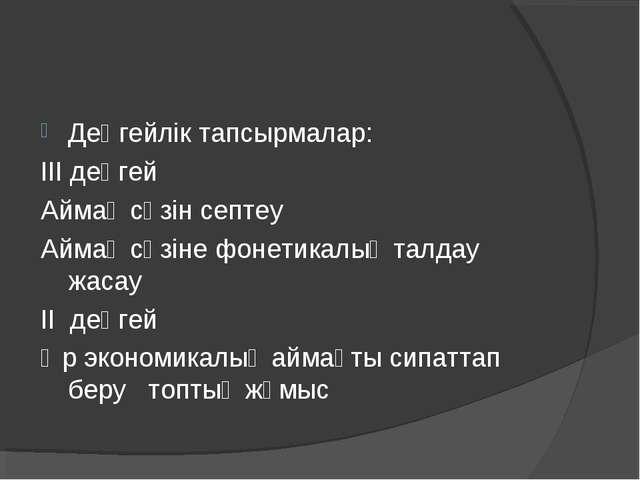 Деңгейлік тапсырмалар: ІІІ деңгей Аймақ сөзін септеу Аймақ сөзіне фонетикалық...