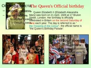 Queen Elizabeth II (Elizabeth Alexandra Mary) was born on 21 April, 1926 at