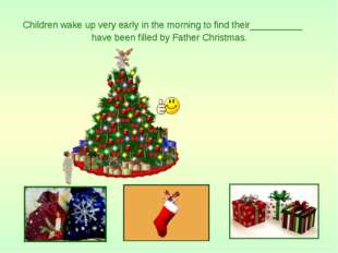Children wake up very early in the morning to find their__________ have been