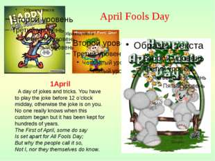 1April A day of jokes and tricks. You have to play the joke before 12 o'clock