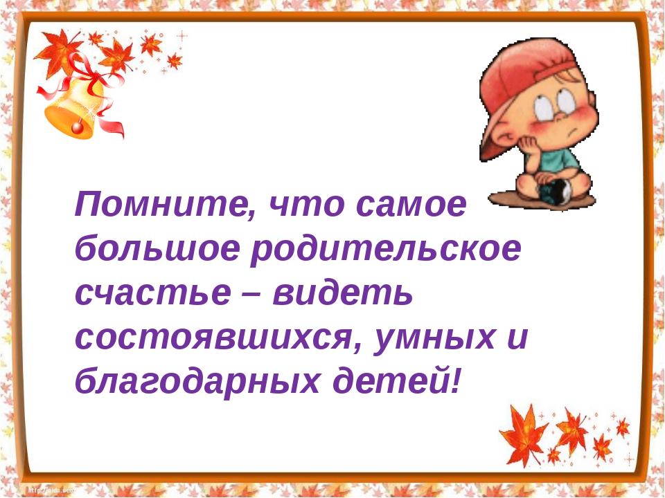 Помните, что самое большое родительское счастье – видеть состоявшихся, умных...