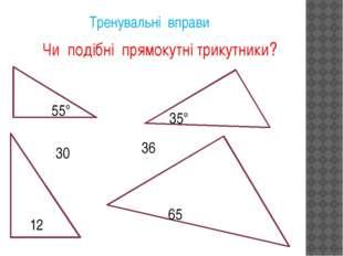 Тренувальні вправи Чи подібні прямокутні трикутники? 55° 35° 12 30 36 65