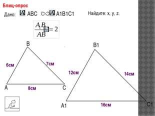 А В С С1 В1 А1 Блиц-опрос Дано: 6см 7см 8см Найдите: х, у, z. х у z 12см 14с
