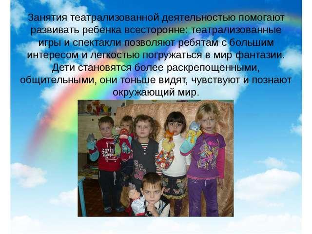 Занятия театрализованной деятельностью помогают развивать ребенка всесторонне...