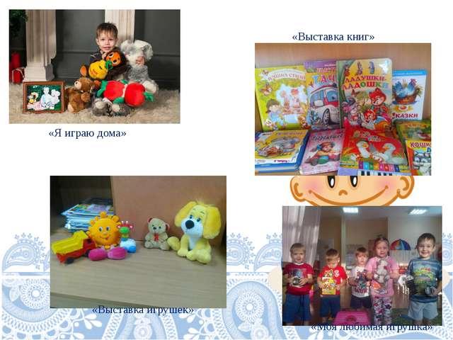 «Я играю дома» «Выставка игрушек» «Моя любимая игрушка» «Выставка книг»