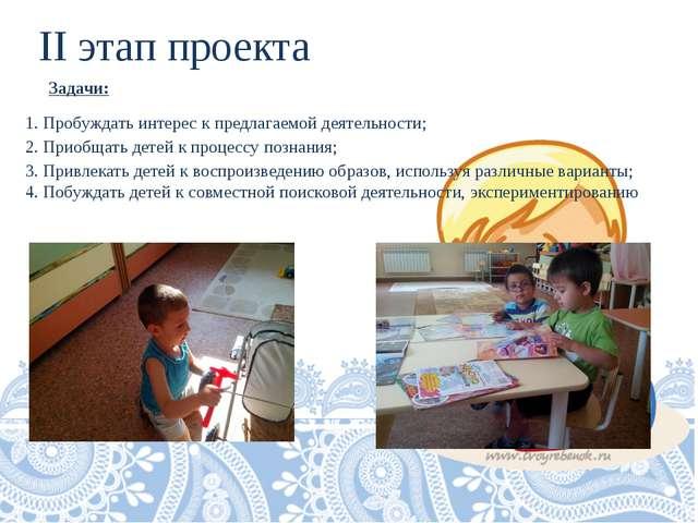 II этап проекта Задачи: 1. Пробуждать интерес к предлагаемой деятельности; 2....
