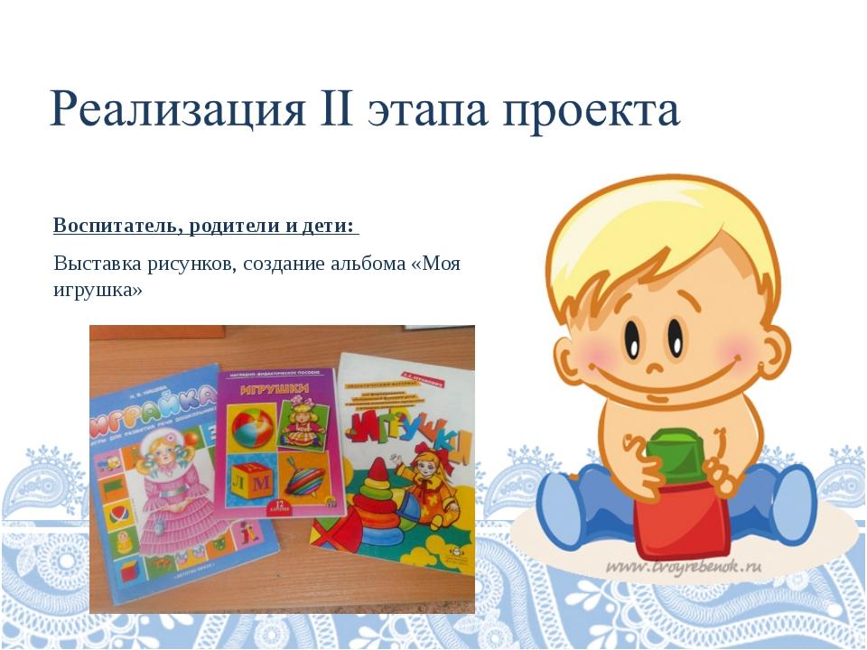 Воспитатель, родители и дети: Выставка рисунков, создание альбома «Моя игрушка»