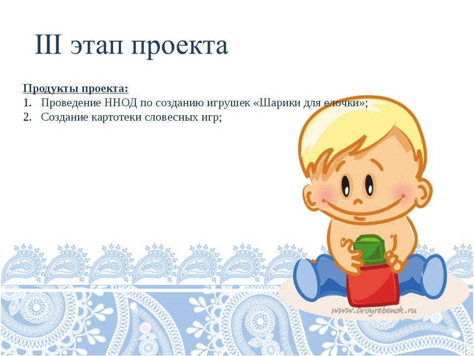 Продукты проекта: Проведение ННОД по созданию игрушек «Шарики для елочки»; Со...