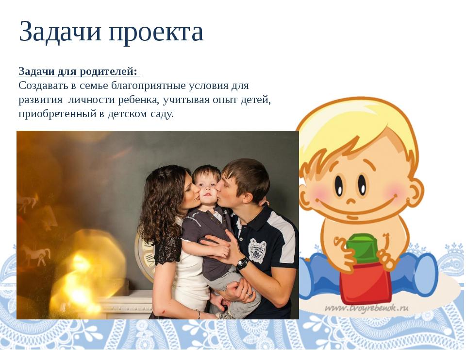 Задачи проекта Задачи для родителей: Создавать в семье благоприятные условия...