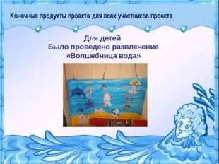 Конечные продукты проекта для всех участников проекта Для детей Было проведен