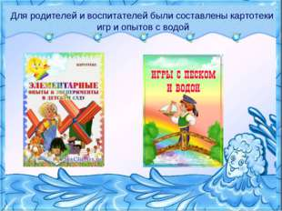 Для родителей и воспитателей были составлены картотеки игр и опытов с водой