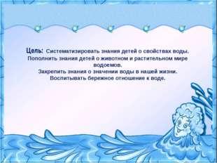 Цель: Систематизировать знания детей о свойствах воды. Пополнить знания детей