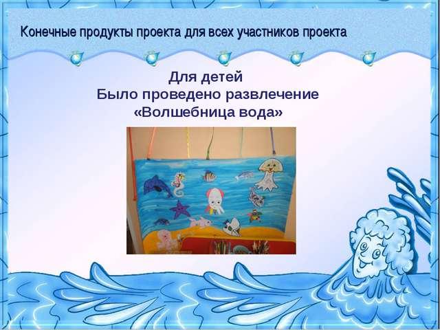 Конечные продукты проекта для всех участников проекта Для детей Было проведен...