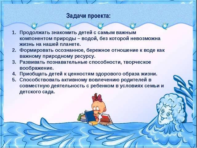 Задачи проекта: Продолжать знакомить детей с самым важным компонентом природы...
