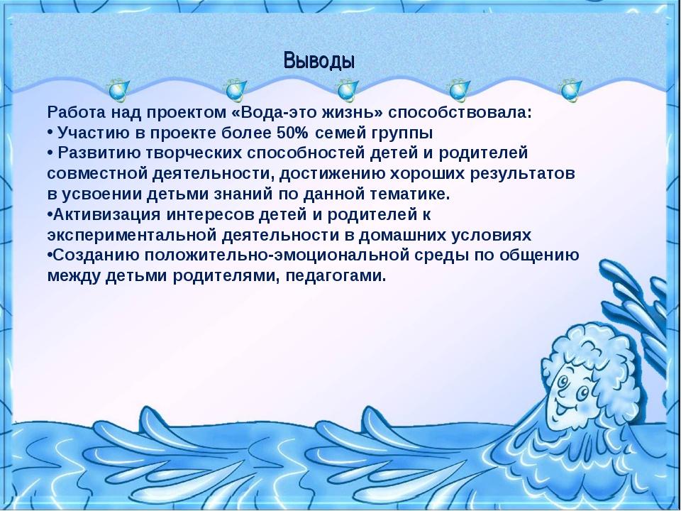 Выводы Работа над проектом «Вода-это жизнь» способствовала: Участию в проекте...