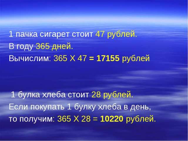 1 пачка сигарет стоит 47 рублей. В году 365 дней. Вычислим: 365 X 47 = 17155...