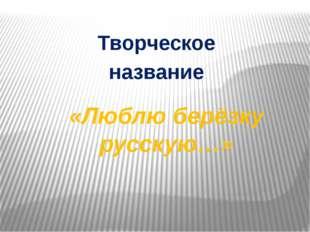 «Люблю берёзку русскую…» Творческое название