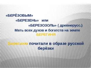 Берегиню почитали в образе русской берёзки «БЕРЁЗОВЫМ» «БЕРЕЗЕНЬ» или «БЕРЕЗО