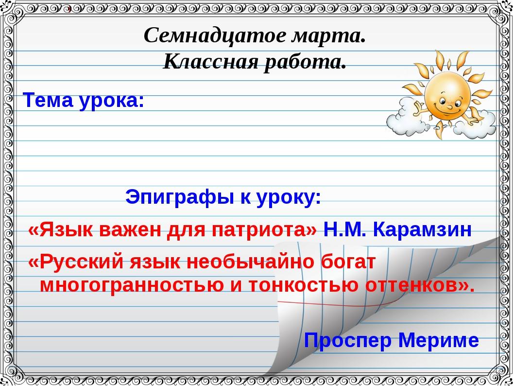 Семнадцатое марта. Классная работа. Тема урока: Эпиграфы к уроку: «Язык важен...