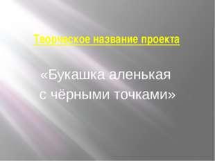 Творческое название проекта «Букашка аленькая с чёрными точками»