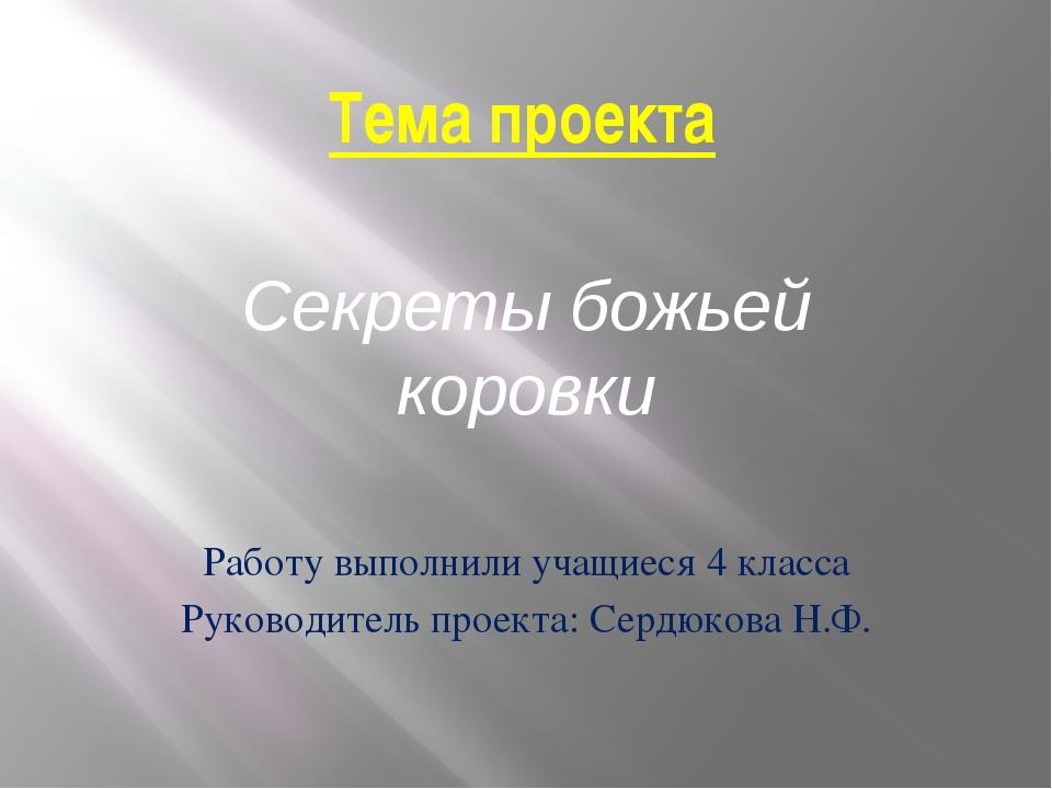 Тема проекта Секреты божьей коровки Работу выполнили учащиеся 4 класса Руково...