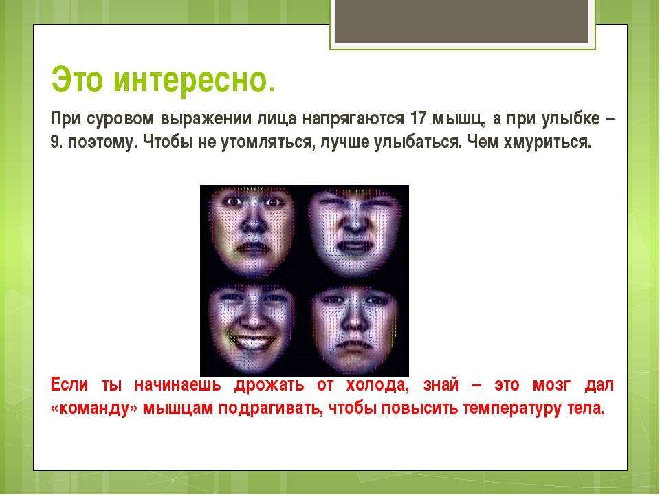 Это интересно. При суровом выражении лица напрягаются 17 мышц, а при улыбке –...