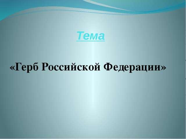 Тема «Герб Российской Федерации»