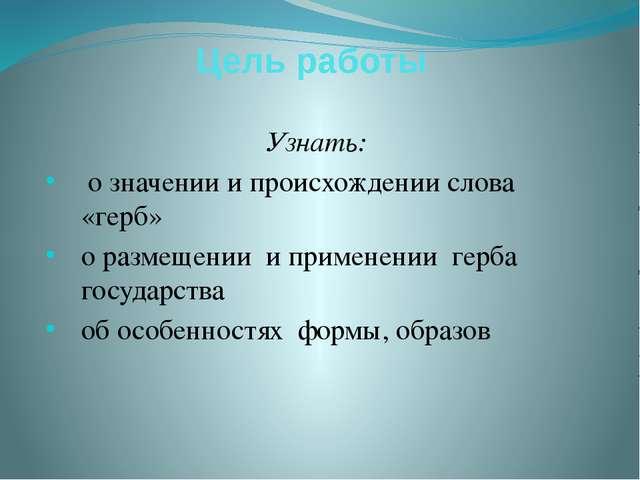 Цель работы Узнать: о значении и происхождении слова «герб» о размещении и пр...