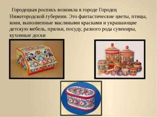 Городецкая роспись возникла в городе Городец Нижегородской губернии. Это фан