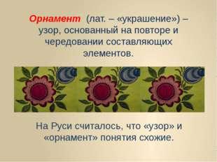 Орнамент (лат. – «украшение») – узор, основанный на повторе и чередовании сос