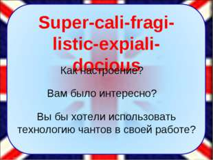 Super-cali-fragi-listic-expiali-docious Вам было интересно? Вы бы хотели испо