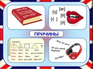 [æ] [θ] [ŋ] [ʤ] [ð] How are you? Do you speak English? Goodbye! ПРИЧИНЫ