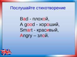 Bad - плохой, А good - хороший, Smart - красивый, Angry – злой. Послушайте ст