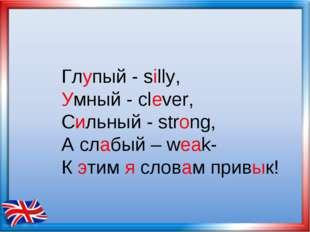 Глупый - silly, Умный - clever, Сильный - strong, А слабый – weak- К этим я с