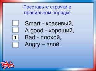 Smart - красивый, А good - хороший, Bad - плохой, Angry – злой. Расставьте ст