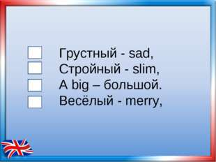 Грустный - sad, Стройный - slim, А big – большой. Весёлый - merry,