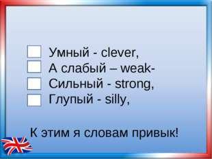 Умный - clever, А слабый – weak- Сильный - strong, Глупый - silly, К этим я с