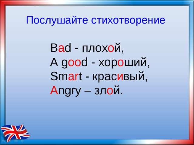 Bad - плохой, А good - хороший, Smart - красивый, Angry – злой. Послушайте ст...