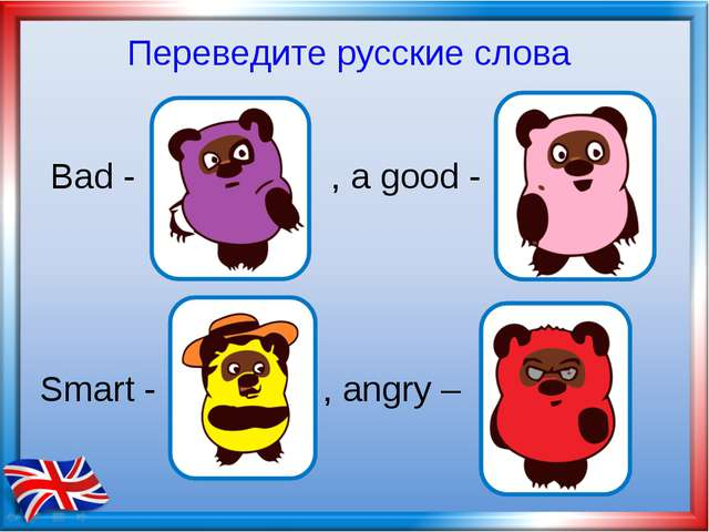 Bad - , а good - Smart - , angry – Переведите русские слова