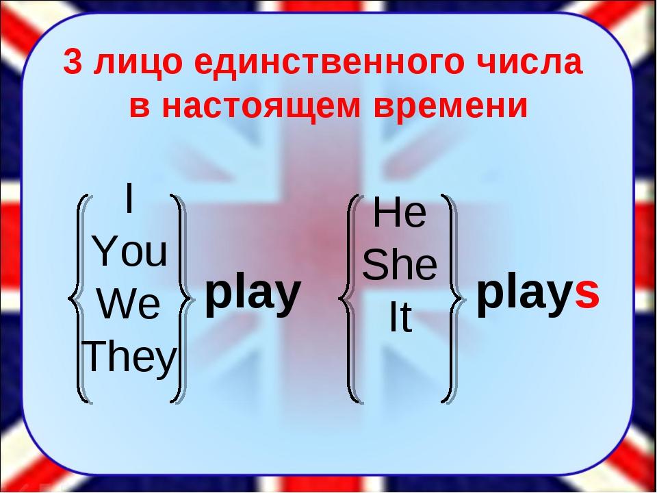 He She It play I You We They plays 3 лицо единственного числа в настоящем вре...