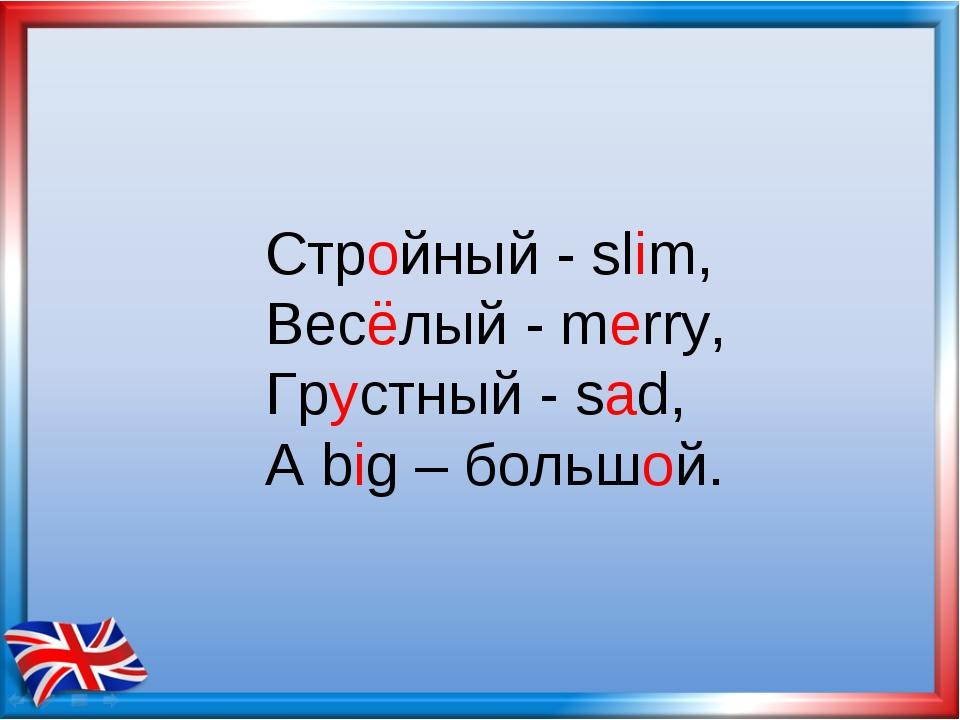 Стройный - slim, Весёлый - merry, Грустный - sad, А big – большой.